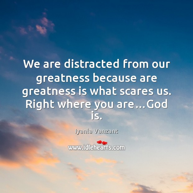 We are distracted from our greatness because are greatness is what scares Image
