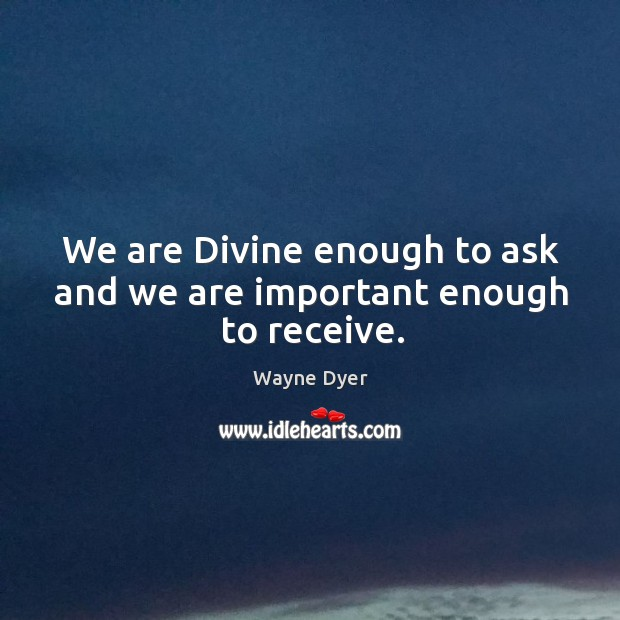 Image, We are divine enough to ask and we are important enough to receive.