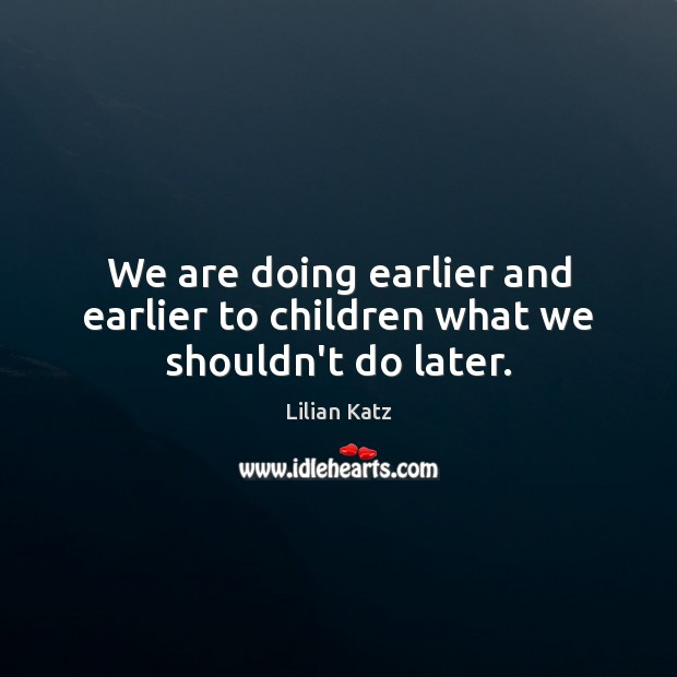 Image, We are doing earlier and earlier to children what we shouldn't do later.
