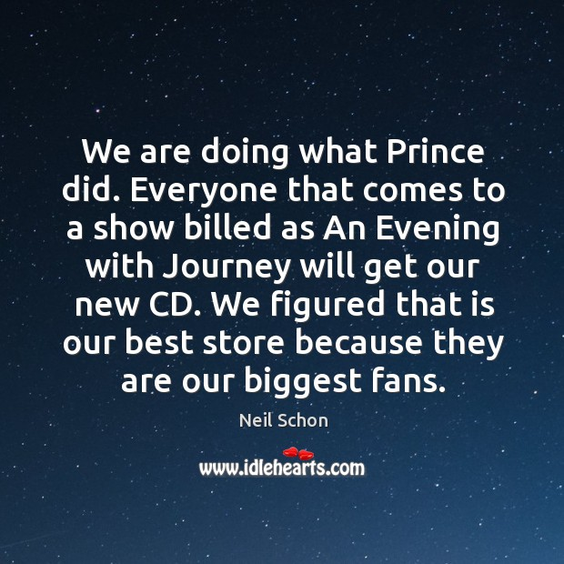 We are doing what prince did. Everyone that comes to a show billed as an evening with journey will get our new cd. Image