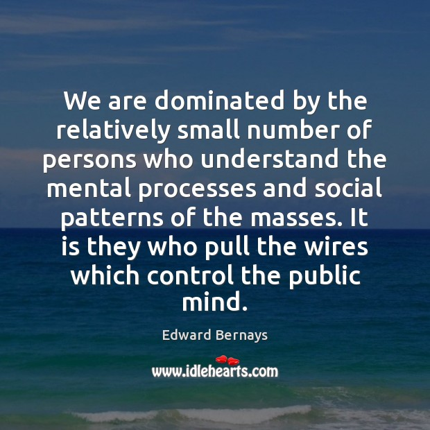 We are dominated by the relatively small number of persons who understand Edward Bernays Picture Quote