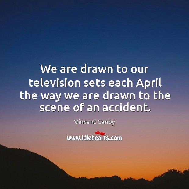 We are drawn to our television sets each april the way we are drawn to the scene of an accident. Image