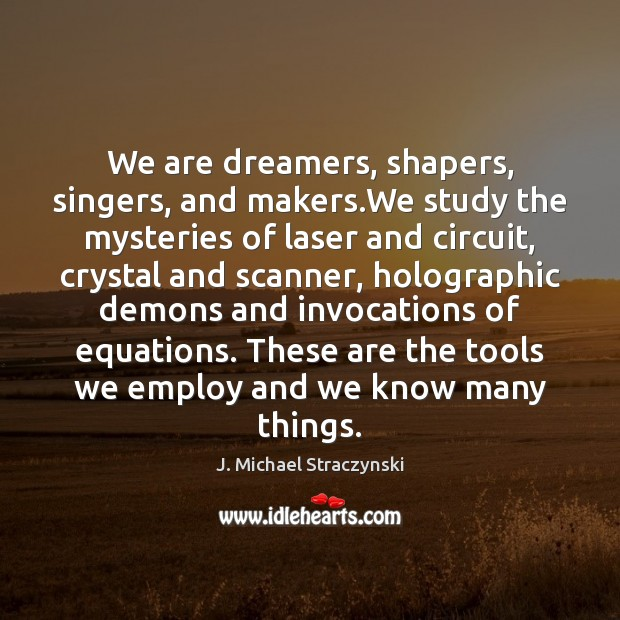 We are dreamers, shapers, singers, and makers.We study the mysteries of J. Michael Straczynski Picture Quote