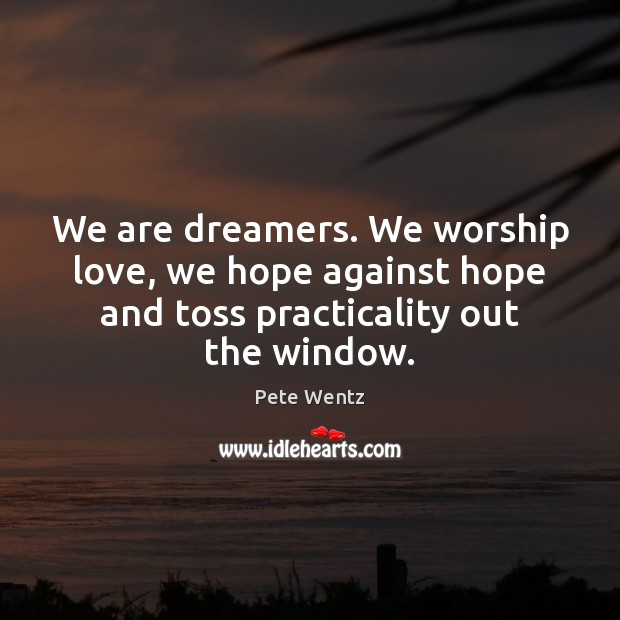 Image, We are dreamers. We worship love, we hope against hope and toss