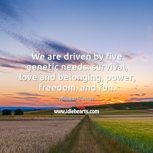 We are driven by five genetic needs: survival, love and belonging, power, freedom, and fun. Image