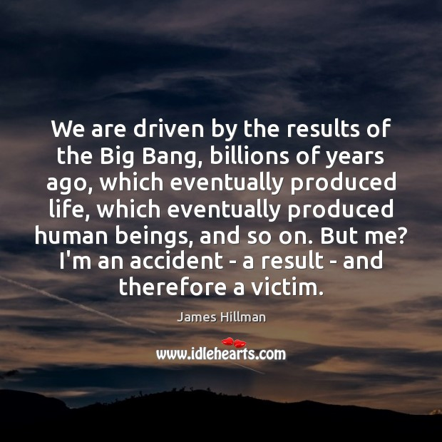 We are driven by the results of the Big Bang, billions of James Hillman Picture Quote
