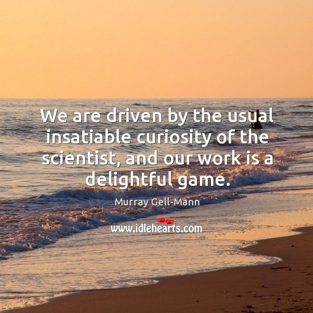Image, We are driven by the usual insatiable curiosity of the scientist, and our work is a delightful game.