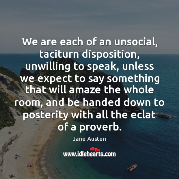 We are each of an unsocial, taciturn disposition, unwilling to speak, unless Image