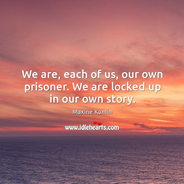 Image, We are, each of us, our own prisoner. We are locked up in our own story.