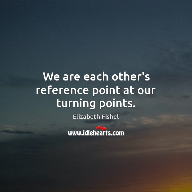 Image, We are each other's reference point at our turning points.