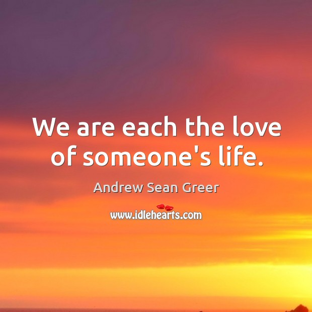 We are each the love of someone's life. Andrew Sean Greer Picture Quote