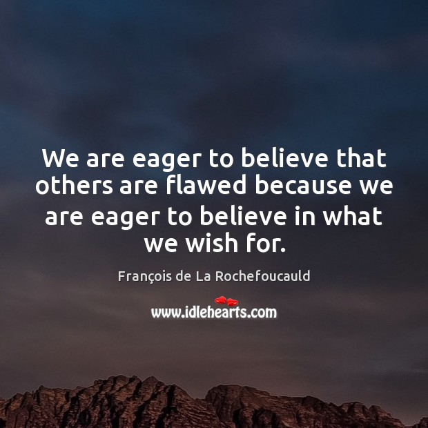 We are eager to believe that others are flawed because we are François de La Rochefoucauld Picture Quote