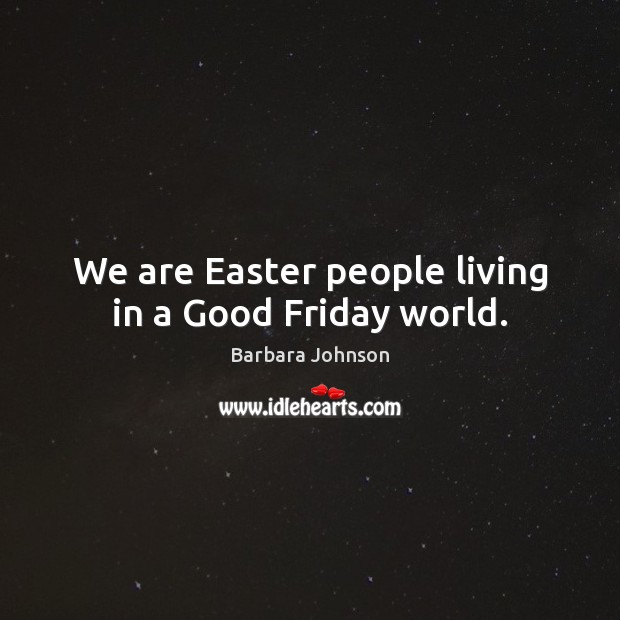 We are Easter people living in a Good Friday world. Barbara Johnson Picture Quote