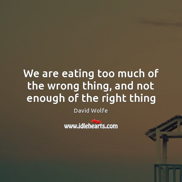 We are eating too much of the wrong thing, and not enough of the right thing David Wolfe Picture Quote