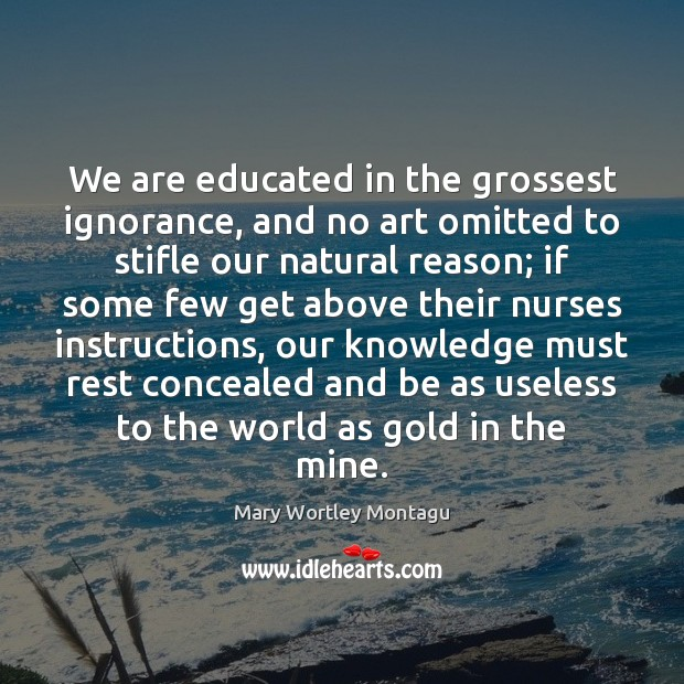 We are educated in the grossest ignorance, and no art omitted to Mary Wortley Montagu Picture Quote