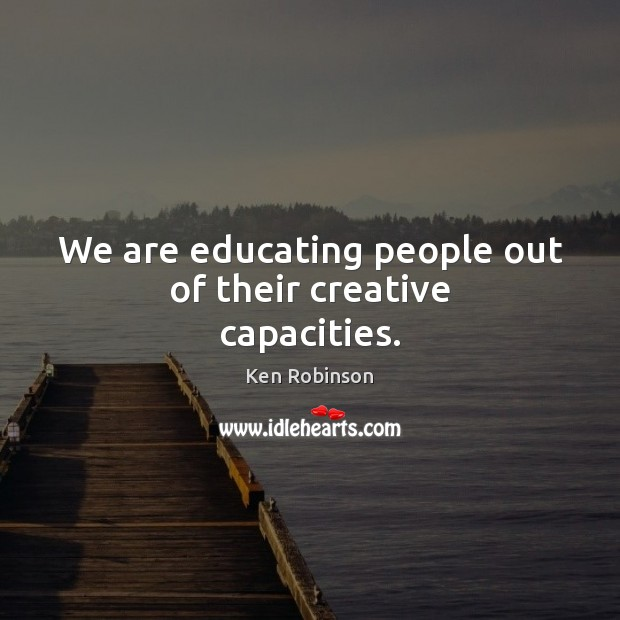 We are educating people out of their creative capacities. Image