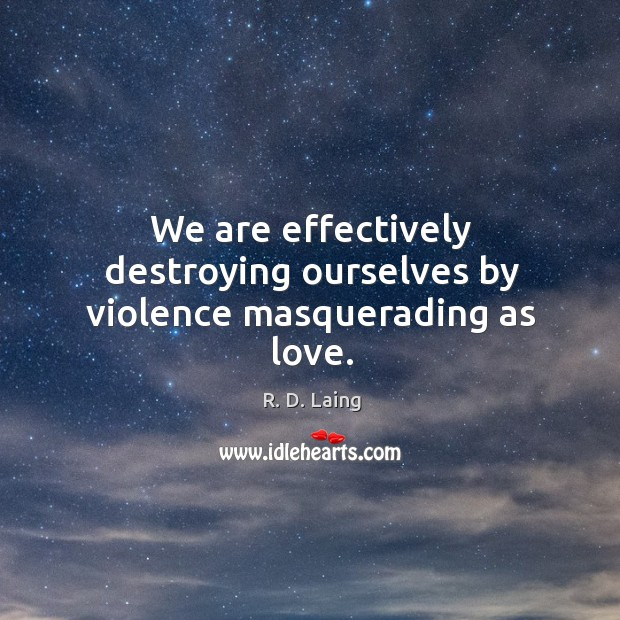 Image, We are effectively destroying ourselves by violence masquerading as love.