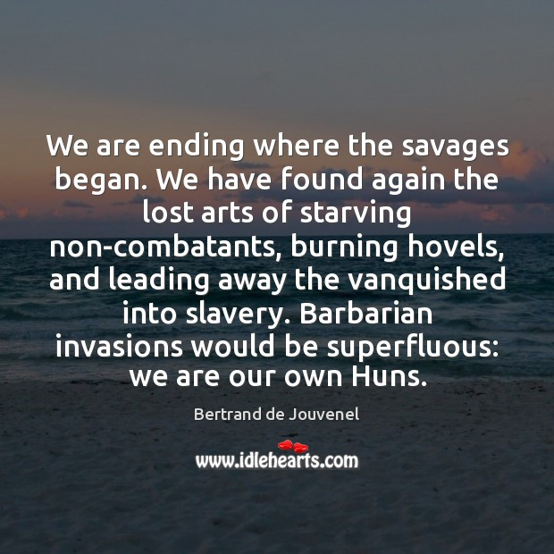 We are ending where the savages began. We have found again the Bertrand de Jouvenel Picture Quote