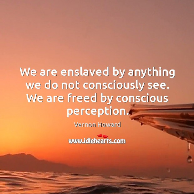 We are enslaved by anything we do not consciously see. We are freed by conscious perception. Image