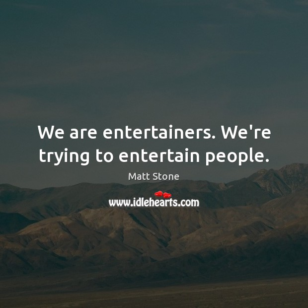 We are entertainers. We're trying to entertain people. Image