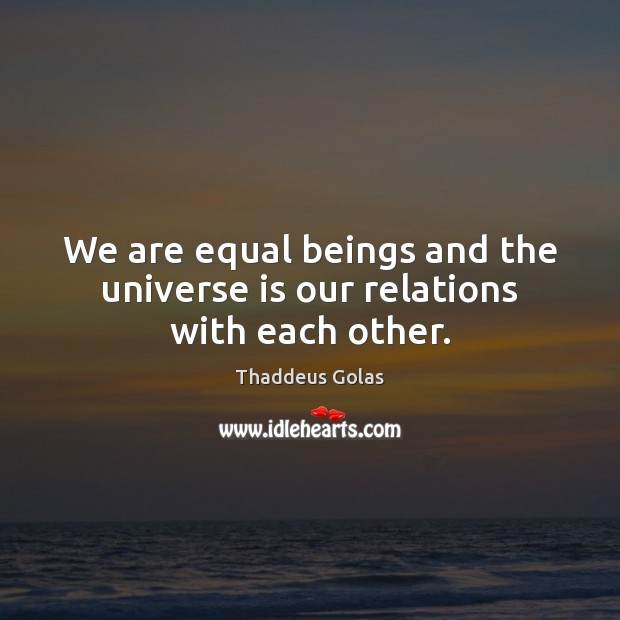 We are equal beings and the universe is our relations with each other. Thaddeus Golas Picture Quote