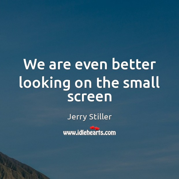 We are even better looking on the small screen Jerry Stiller Picture Quote