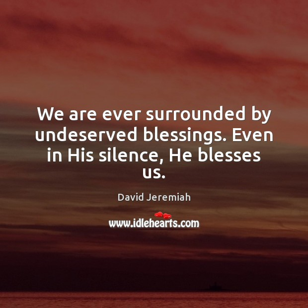 We are ever surrounded by undeserved blessings. Even in His silence, He blesses us. David Jeremiah Picture Quote