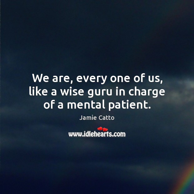 We are, every one of us, like a wise guru in charge of a mental patient. Patient Quotes Image