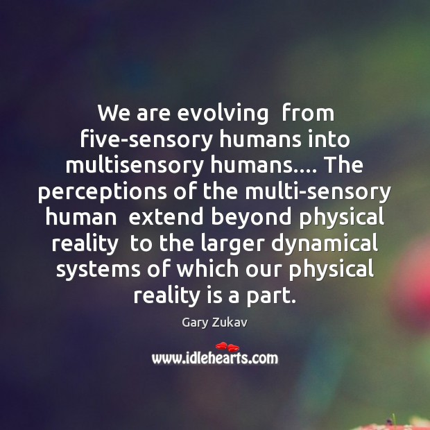 We are evolving  from five-sensory humans into multisensory humans…. The perceptions of Gary Zukav Picture Quote
