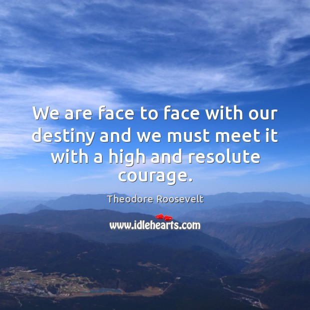 Image, We are face to face with our destiny and we must meet it with a high and resolute courage.