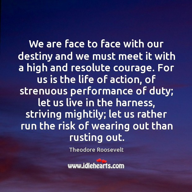We are face to face with our destiny and we must meet it with a high and resolute courage. Image