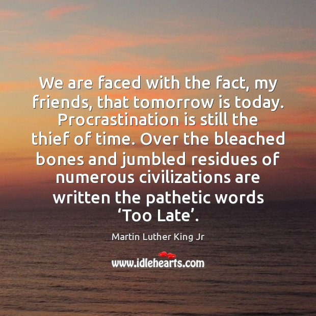 We are faced with the fact, my friends, that tomorrow is today. Procrastination Quotes Image