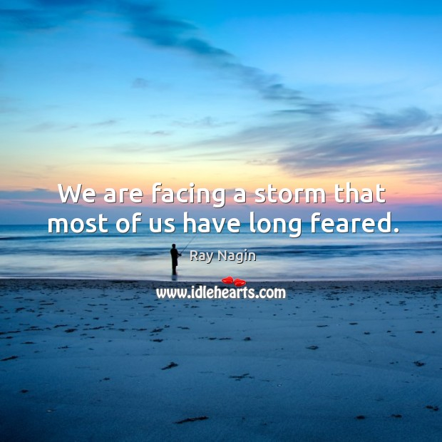 We are facing a storm that most of us have long feared. Image