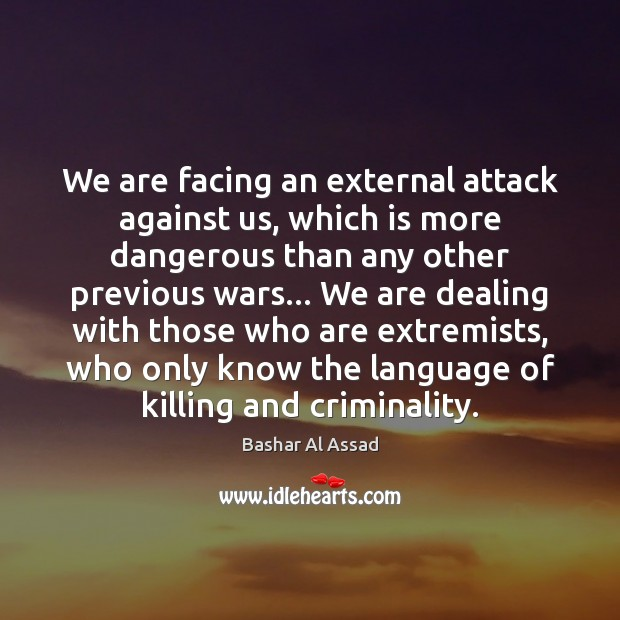 We are facing an external attack against us, which is more dangerous Bashar Al Assad Picture Quote