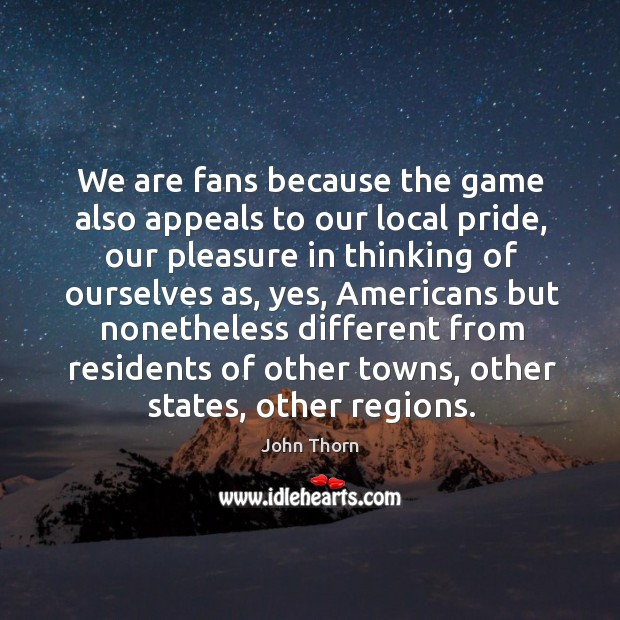 We are fans because the game also appeals to our local pride, our pleasure in thinking Image