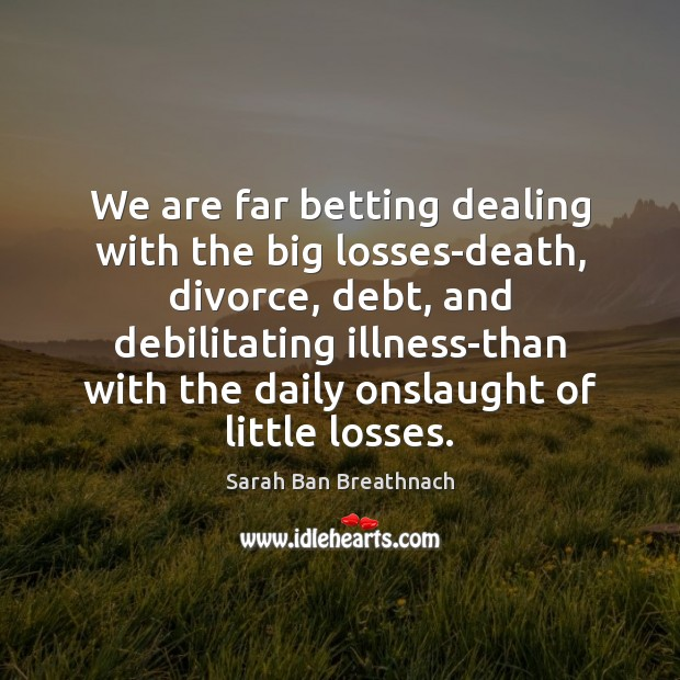 We are far betting dealing with the big losses-death, divorce, debt, and Sarah Ban Breathnach Picture Quote