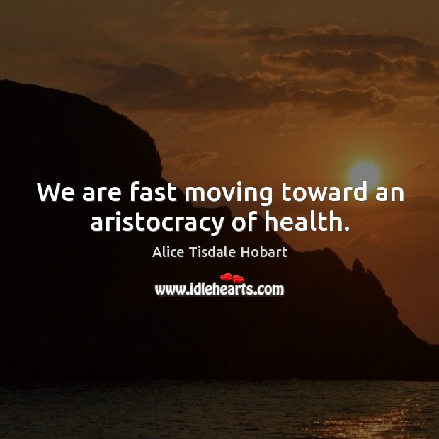 We are fast moving toward an aristocracy of health. Image