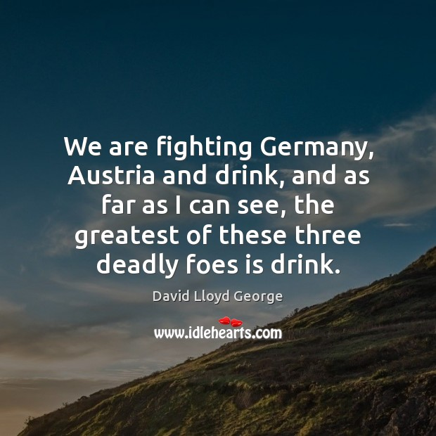 We are fighting Germany, Austria and drink, and as far as I David Lloyd George Picture Quote