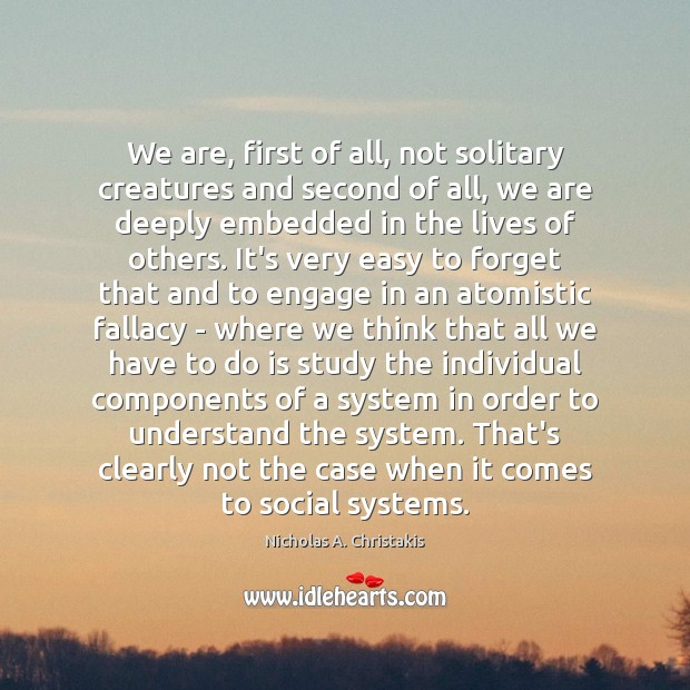 We are, first of all, not solitary creatures and second of all, Image
