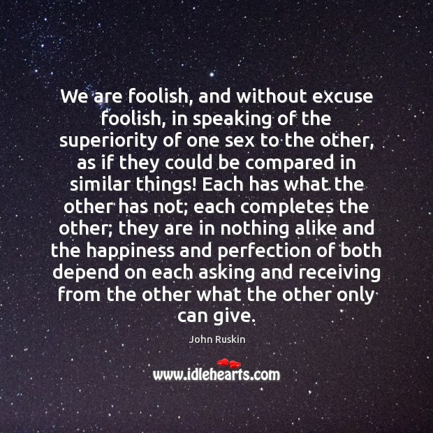 We are foolish, and without excuse foolish, in speaking of the superiority John Ruskin Picture Quote