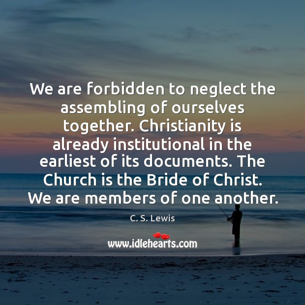We are forbidden to neglect the assembling of ourselves together. Christianity is C. S. Lewis Picture Quote