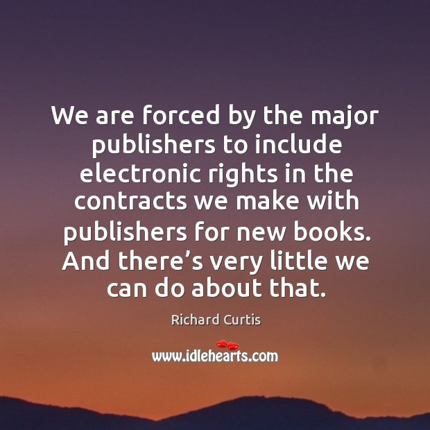 We are forced by the major publishers to include electronic rights in the contracts we make Richard Curtis Picture Quote