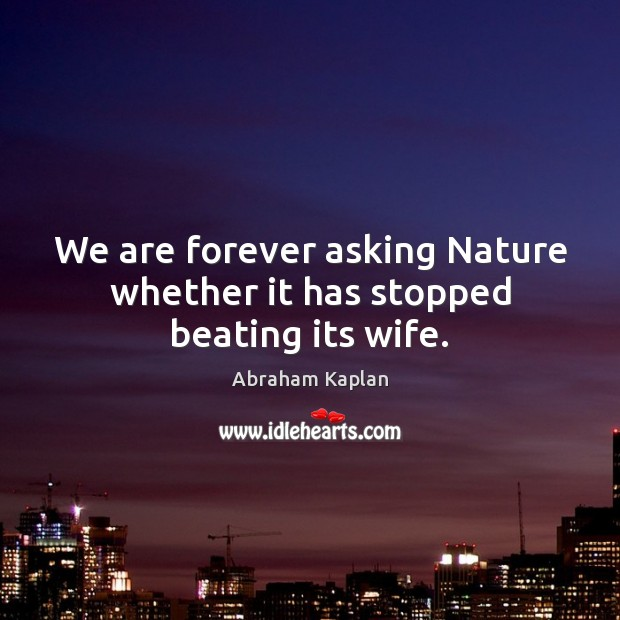 Image, We are forever asking Nature whether it has stopped beating its wife.