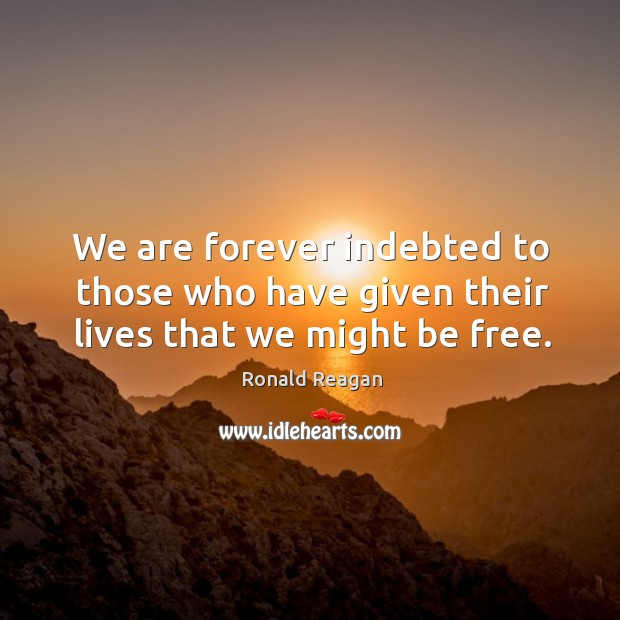 We are forever indebted to those who have given their lives that we might be free. Image