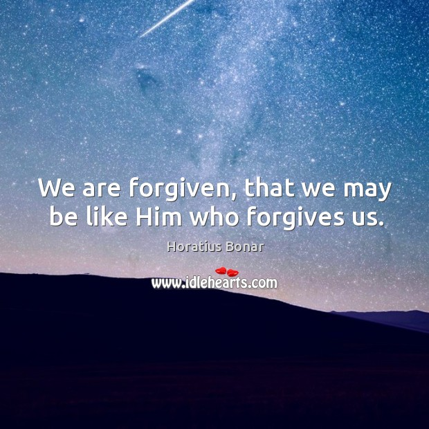 We are forgiven, that we may be like Him who forgives us. Image