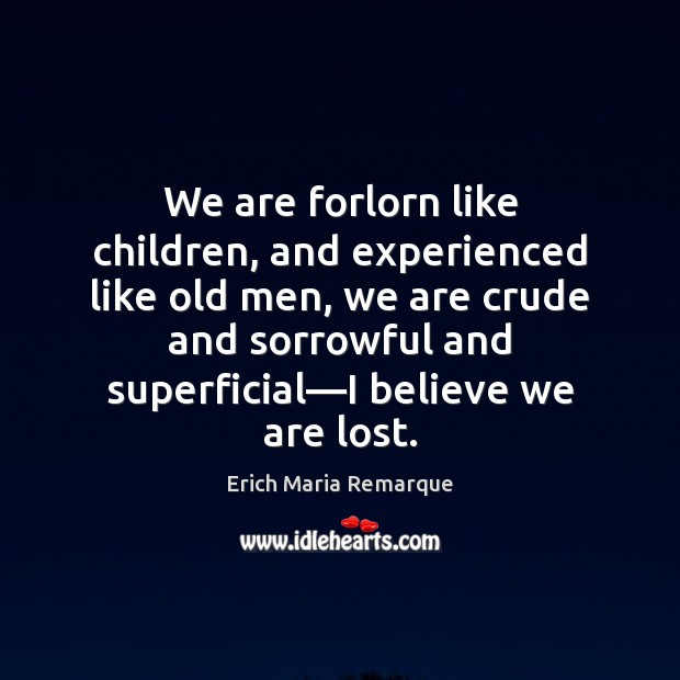 We are forlorn like children, and experienced like old men, we are Erich Maria Remarque Picture Quote