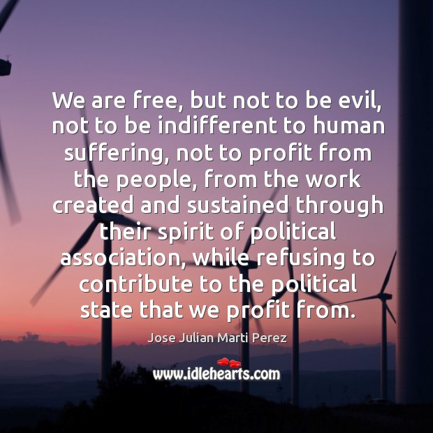 We are free, but not to be evil, not to be indifferent to human suffering Jose Julian Marti Perez Picture Quote