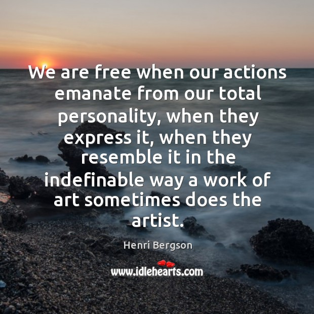 We are free when our actions emanate from our total personality, when Henri Bergson Picture Quote