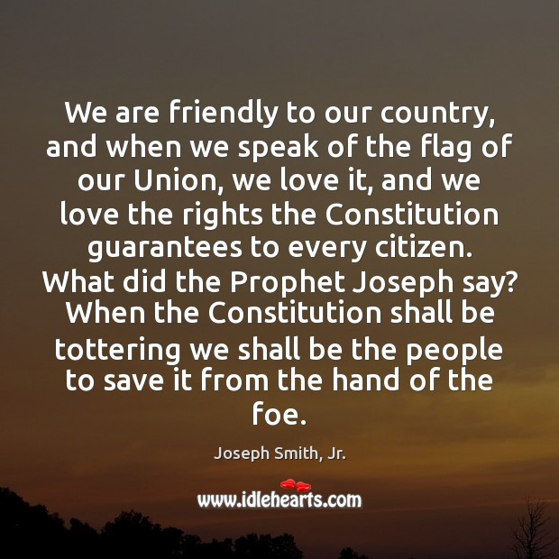 We are friendly to our country, and when we speak of the Joseph Smith, Jr. Picture Quote