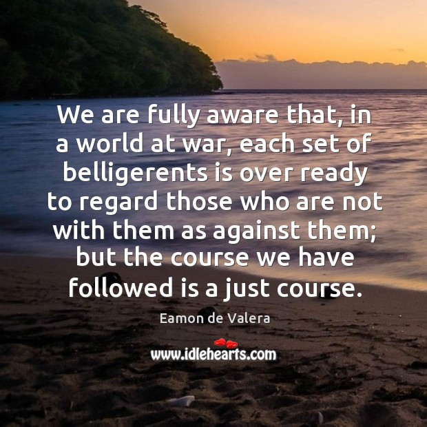 We are fully aware that, in a world at war, each set of belligerents is over ready to Eamon de Valera Picture Quote